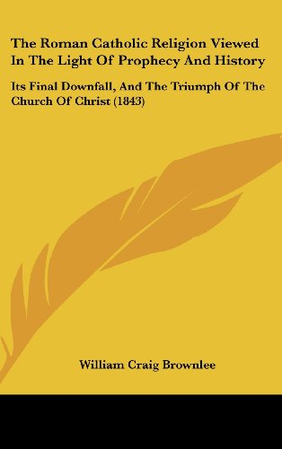 9781104537425: The Roman Catholic Religion Viewed In The Light Of Prophecy And History: Its Final Downfall, And The Triumph Of The Church Of Christ (1843)