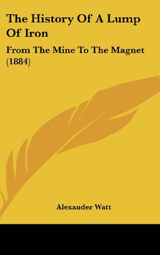 9781104538651: The History Of A Lump Of Iron: From The Mine To The Magnet (1884)