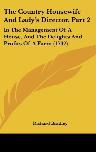 The Country Housewife and Lady's Director, Part 2: In the Management of a House, and the Delights and Profits of a Farm (1732) (9781104552077) by Richard Bradley