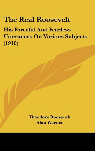 9781104556013: The Real Roosevelt: His Forceful And Fearless Utterances On Various Subjects (1910)