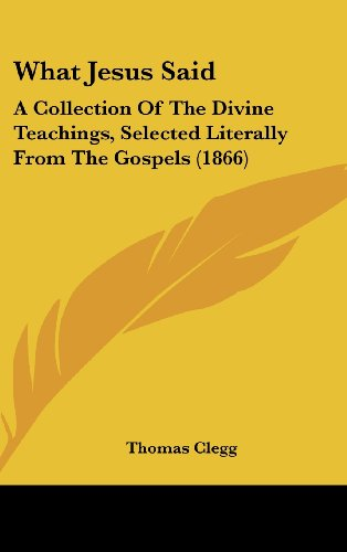 9781104562069: What Jesus Said: A Collection Of The Divine Teachings, Selected Literally From The Gospels (1866)