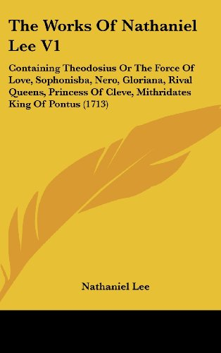 9781104585891: The Works Of Nathaniel Lee V1: Containing Theodosius Or The Force Of Love, Sophonisba, Nero, Gloriana, Rival Queens, Princess Of Cleve, Mithridates King Of Pontus (1713)
