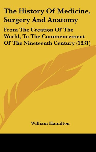 The History Of Medicine, Surgery And Anatomy: From The Creation Of The World, To The Commencement Of The Nineteenth Century (1831) (110459000X) by Hamilton, William