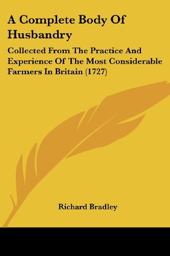 A Complete Body of Husbandry: Collected from the Practice and Experience of the Most Considerable Farmers in Britain (1727) (9781104591441) by Richard Bradley