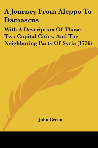 9781104594848: A Journey From Aleppo To Damascus: With A Description Of Those Two Capital Cities, And The Neighboring Parts Of Syria (1736)