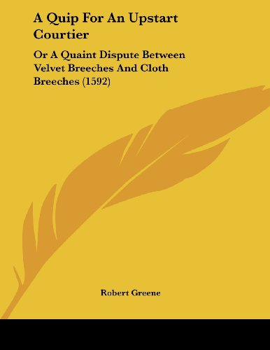 A Quip For An Upstart Courtier: Or A Quaint Dispute Between Velvet Breeches And Cloth Breeches (1592) (9781104599126) by Greene, Robert