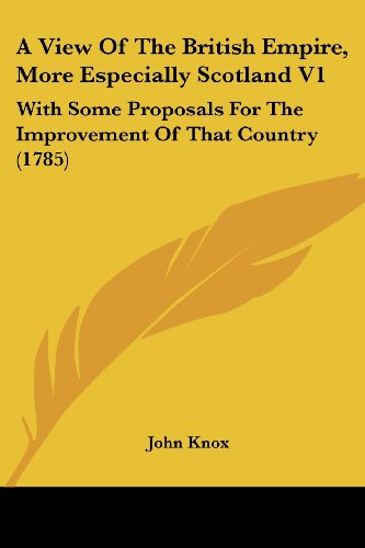 A View Of The British Empire, More Especially Scotland V1: With Some Proposals For The Improvement Of That Country (1785) (1104602792) by John Knox