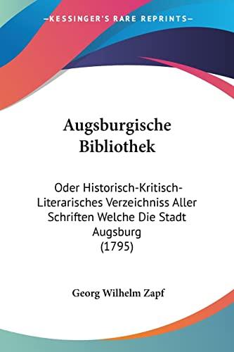 9781104619817: Augsburgische Bibliothek: Oder Historisch-Kritisch-Literarisches Verzeichniss Aller Schriften Welche Die Stadt Augsburg (1795)