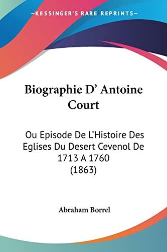 9781104625450: Biographie D' Antoine Court: Ou Episode De L'histoire Des Eglises Du Desert Cevenol De 1713 a 1760