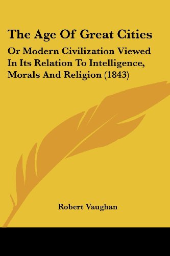 9781104660321: The Age Of Great Cities: Or Modern Civilization Viewed In Its Relation To Intelligence, Morals And Religion (1843)