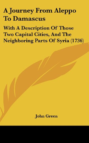 9781104686567: A Journey From Aleppo To Damascus: With A Description Of Those Two Capital Cities, And The Neighboring Parts Of Syria (1736)