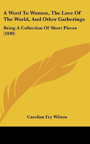 9781104691349: A Word To Women, The Love Of The World, And Other Gatherings: Being A Collection Of Short Pieces (1840)