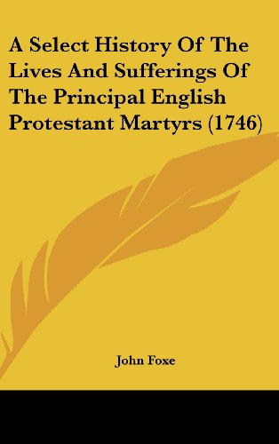 A Select History Of The Lives And Sufferings Of The Principal English Protestant Martyrs (1746) (1104697157) by John Foxe