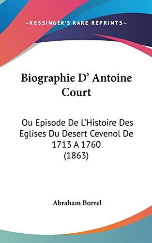 9781104697532: Biographie D' Antoine Court: Ou Episode de L'Histoire Des Eglises Du Desert Cevenol de 1713 a 1760 (1863)