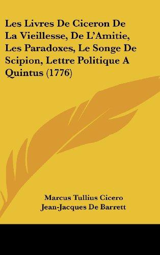 9781104701048: Les Livres de Ciceron de La Vieillesse, de L'Amitie, Les Paradoxes, Le Songe de Scipion, Lettre Politique a Quintus (1776)