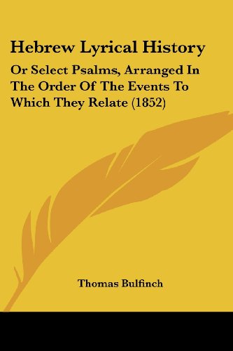 Hebrew Lyrical History: Or Select Psalms, Arranged In The Order Of The Events To Which They Relate (1852) (9781104759018) by Thomas Bulfinch
