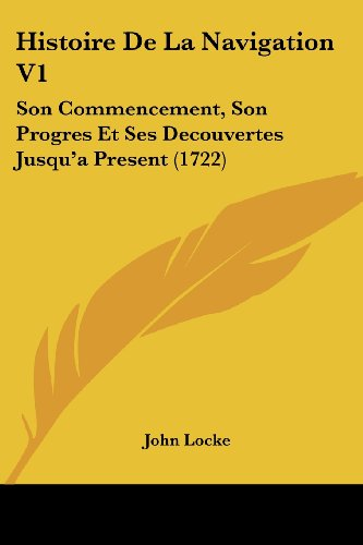 Histoire De La Navigation V1: Son Commencement, Son Progres Et Ses Decouvertes Jusqu'a Present (1722) (French Edition) (1104762099) by Locke, John