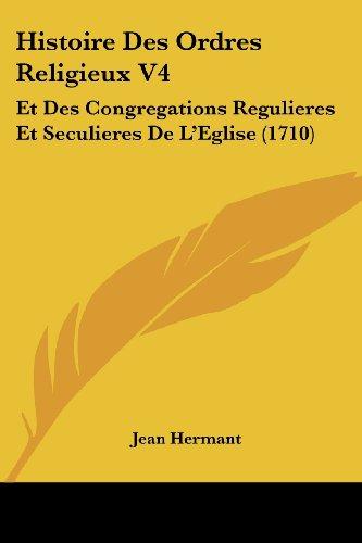 9781104763398: Histoire Des Ordres Religieux V4: Et Des Congregations Regulieres Et Seculieres De L'Eglise (1710) (French Edition)