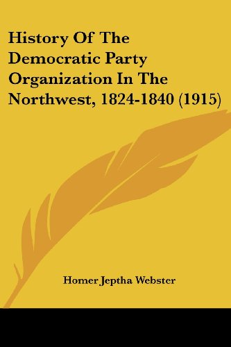 9781104767181: History Of The Democratic Party Organization In The Northwest, 1824-1840 (1915)