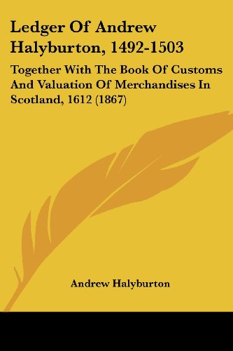 9781104777791: Ledger Of Andrew Halyburton, 1492-1503: Together With The Book Of Customs And Valuation Of Merchandises In Scotland, 1612 (1867)