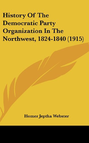 9781104790318: History Of The Democratic Party Organization In The Northwest, 1824-1840 (1915)