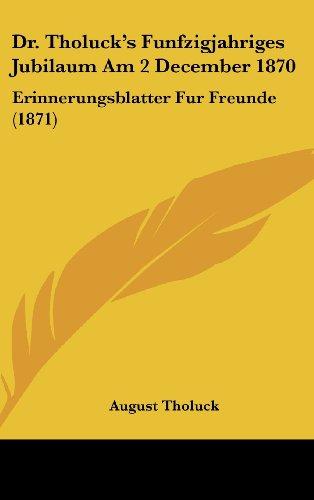 9781104796679: Dr. Tholuck's Funfzigjahriges Jubilaum Am 2 December 1870: Erinnerungsblatter Fur Freunde (1871) (German Edition)