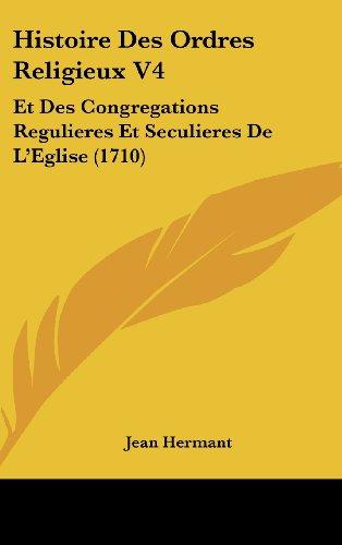9781104816582: Histoire Des Ordres Religieux V4: Et Des Congregations Regulieres Et Seculieres De L'Eglise (1710) (French Edition)