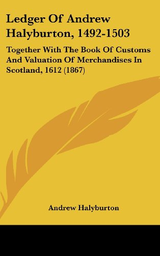 9781104829063: Ledger Of Andrew Halyburton, 1492-1503: Together With The Book Of Customs And Valuation Of Merchandises In Scotland, 1612 (1867)
