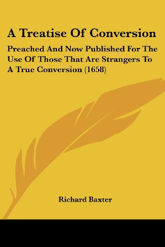 A Treatise Of Conversion: Preached And Now Published For The Use Of Those That Are Strangers To A True Conversion (1658) (1104855887) by Richard Baxter