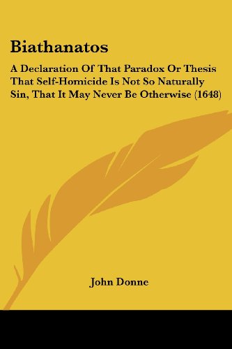 Biathanatos: A Declaration of That Paradox or Thesis That Self-Homicide Is Not So Naturally Sin, ...