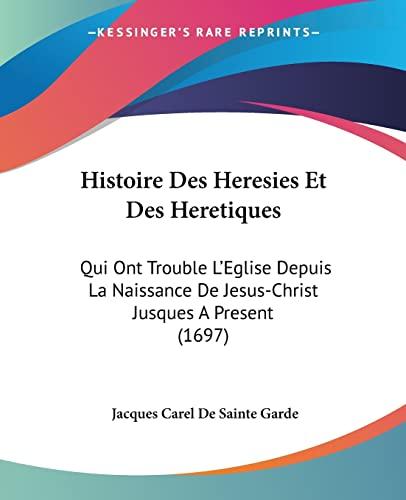 9781104865146: Histoire Des Heresies Et Des Heretiques: Qui Ont Trouble L'Eglise Depuis La Naissance De Jesus-Christ Jusques A Present (1697) (French Edition)