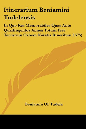 9781104871031: Itinerarium Beniamini Tudelensis: In Quo Res Memorabiles Quas Ante Quadragentos Annos Totum Fere Terrarum Orbem Notatis Itineribus (1575) (Latin Edition)