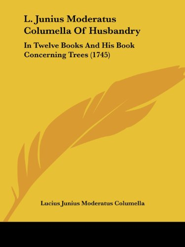 9781104878429: L. Junius Moderatus Columella Of Husbandry: In Twelve Books And His Book Concerning Trees (1745)