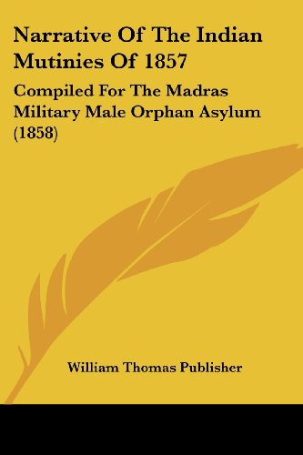 9781104885120: Narrative Of The Indian Mutinies Of 1857: Compiled For The Madras Military Male Orphan Asylum (1858)