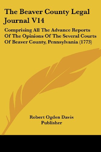 9781104908195: The Beaver County Legal Journal V14: Comprising All The Advance Reports Of The Opinions Of The Several Courts Of Beaver County, Pennsylvania (1773)