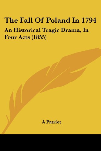 9781104912727: The Fall Of Poland In 1794: An Historical Tragic Drama, In Four Acts (1855)
