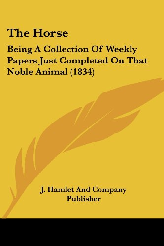 9781104914813: The Horse: Being A Collection Of Weekly Papers Just Completed On That Noble Animal (1834)