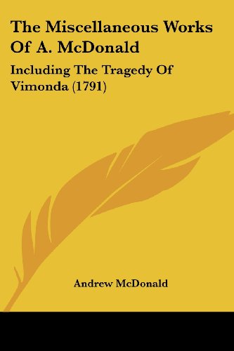 9781104918910: The Miscellaneous Works Of A. McDonald: Including The Tragedy Of Vimonda (1791)