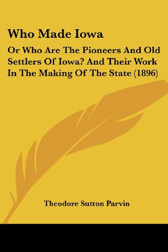 9781104930660: Who Made Iowa: Or Who Are The Pioneers And Old Settlers Of Iowa? And Their Work In The Making Of The State (1896)