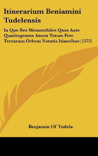 9781104933623: Itinerarium Beniamini Tudelensis: In Quo Res Memorabiles Quas Ante Quadragentos Annos Totum Fere Terrarum Orbem Notatis Itineribus (1575) (Latin Edition)
