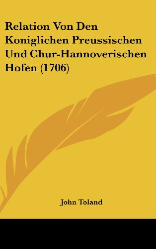 Relation Von Den Koniglichen Preussischen Und Chur-Hannoverischen Hofen (1706) (German Edition) (1104934841) by John Toland