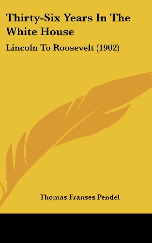 9781104942885: Thirty-Six Years In The White House: Lincoln To Roosevelt (1902)