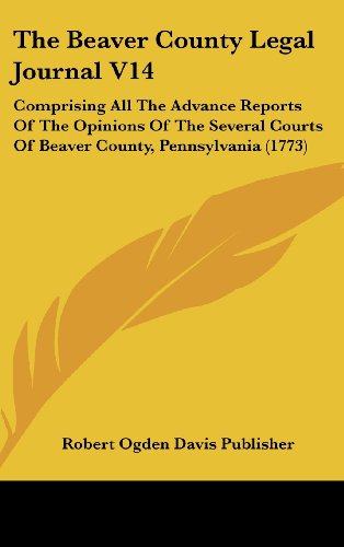 9781104954673: The Beaver County Legal Journal V14: Comprising All The Advance Reports Of The Opinions Of The Several Courts Of Beaver County, Pennsylvania (1773)