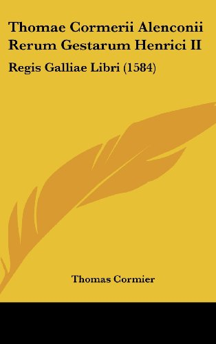 9781104964313: Thomae Cormerii Alenconii Rerum Gestarum Henrici II: Regis Galliae Libri (1584)