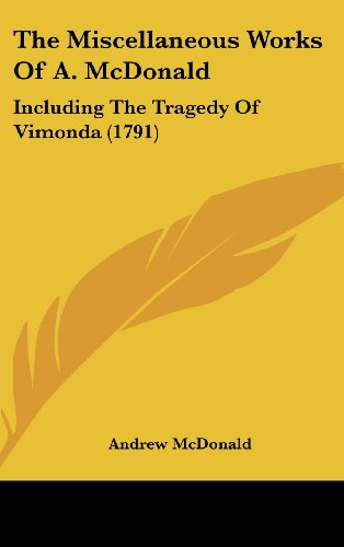 9781104972714: The Miscellaneous Works Of A. McDonald: Including The Tragedy Of Vimonda (1791)