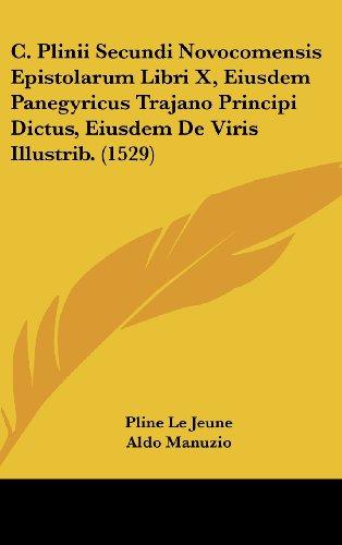 9781104981976: C. Plinii Secundi Novocomensis Epistolarum Libri X, Eiusdem Panegyricus Trajano Principi Dictus, Eiusdem De Viris Illustrib. (1529) (Latin Edition)
