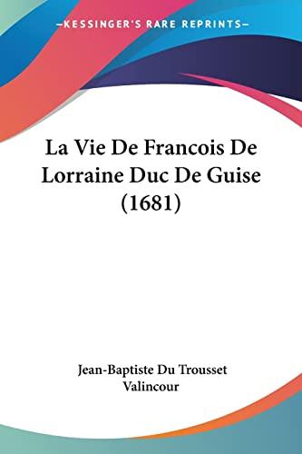 9781104985523: La Vie De Francois De Lorraine Duc De Guise (1681) (French Edition)