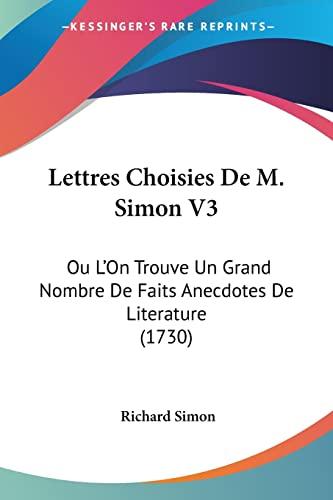 9781104992996: Lettres Choisies De M. Simon V3: Ou L'On Trouve Un Grand Nombre De Faits Anecdotes De Literature (1730) (French Edition)