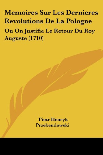 9781104998943: Memoires Sur Les Dernieres Revolutions De La Pologne: Ou On Justifie Le Retour Du Roy Auguste (1710) (French Edition)