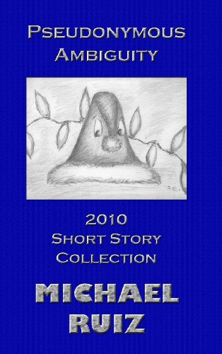 Pseudonymous Ambiguity: 2010 Short Story Collection: Michael Ruiz